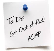 To Do: Get out of my RUT. ASAP